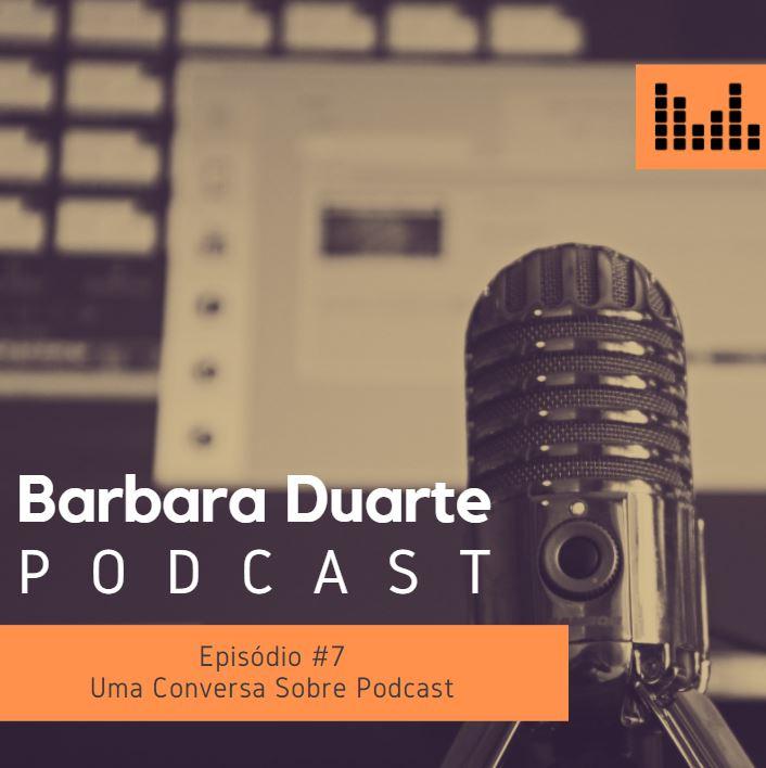 BarbaraDuarte Podcast #7 - Uma Conversa Sobre Podcast