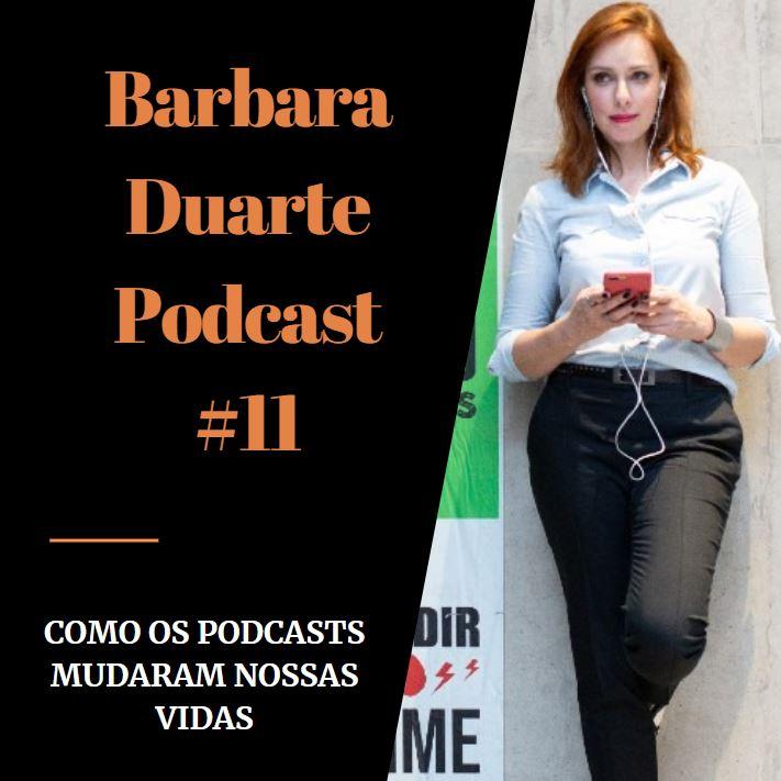 BarbaraDuarte Podcast #11 - Como os Podcasts Mudaram Nossas Vidas