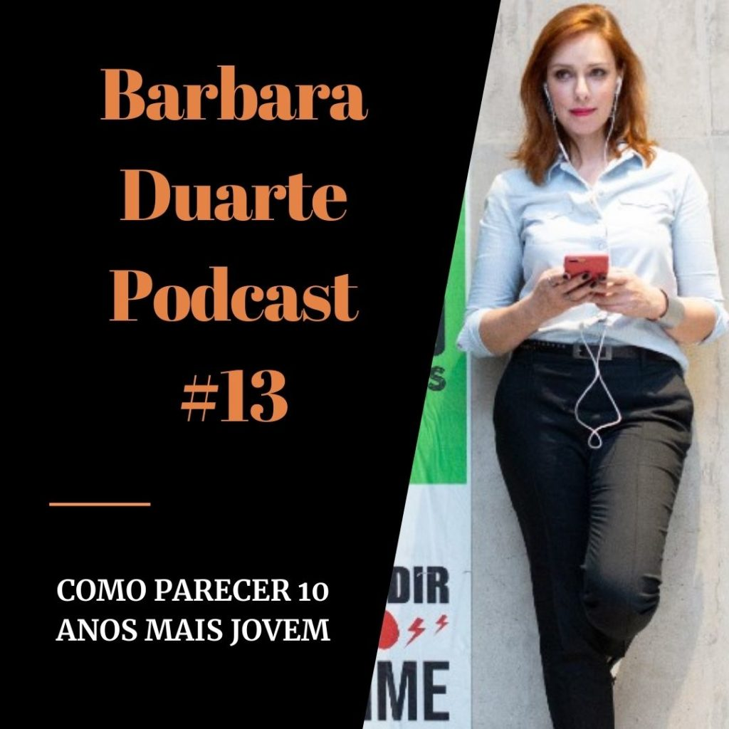 BarbaraDuarte Podcast #13 – Como Parecer 10 Anos Mais Jovem